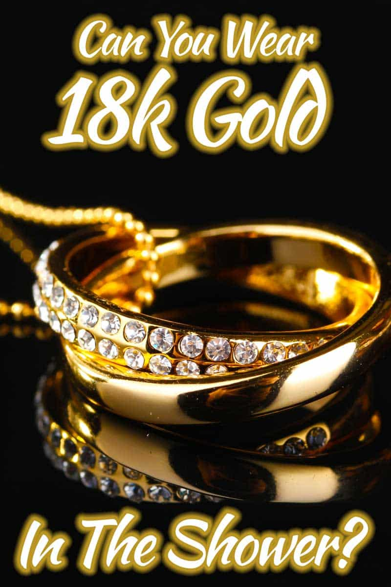 Can you wear 18k gold in the shower?