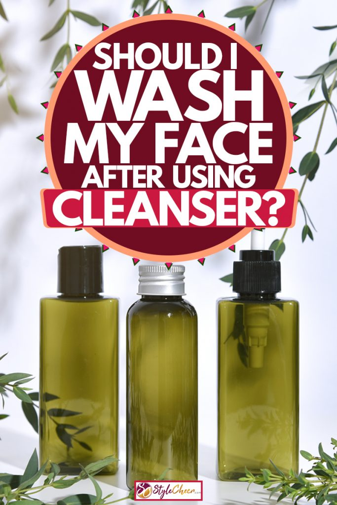 Three bottle of facial cleanser placed next to leaves on a white background, Should I Wash My Face After Using Cleanser?