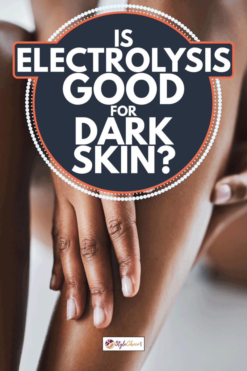 dark skinned woman caressing her smooth legs, Is Electrolysis Good For Dark Skin