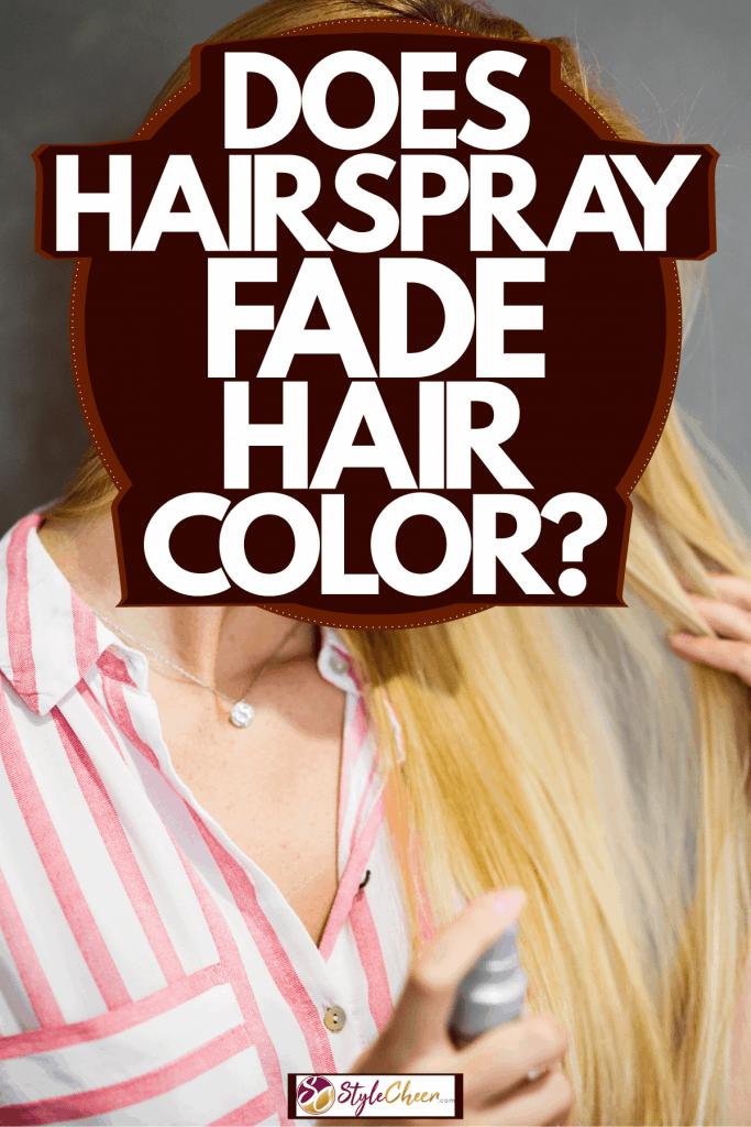 A beautiful blonde woman spraying hairspray, Does Hairspray Fade Hair Color?